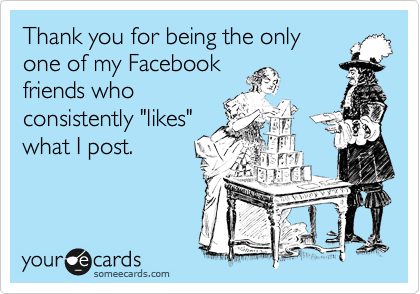 "Thank you for being the only one of my Facebook friends who consistently ""likes"" what I post."