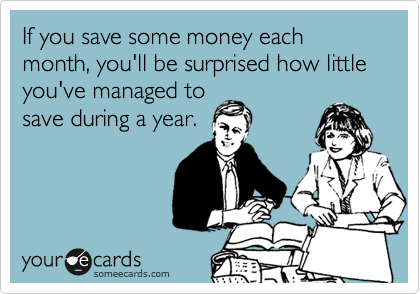 If you save some money each month, you'll be surprised how little you've managed to save during a year.