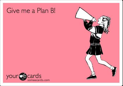 Give me a Plan B!