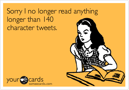Sorry I no longer read anything longer than 140 character tweets.