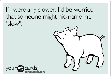 """If I were any slower, I'd be worried that someone might nickname me """"slow""""."""