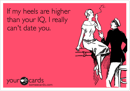 If my heels are higher than your IQ, I really can't date you.