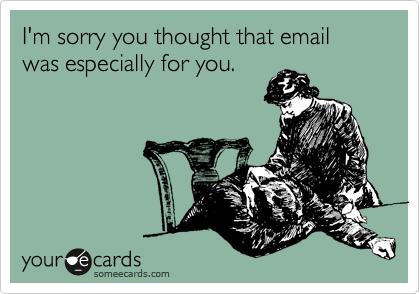 I'm sorry you thought that email was especially for you.