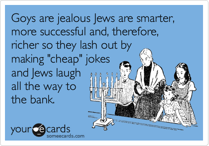 Goys are jealous Jews are smarter, more successful and, therefore, richer so they lash out by