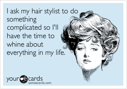 I ask my hair stylist to do something complicated so I'll have the time to whine about everything in my life.