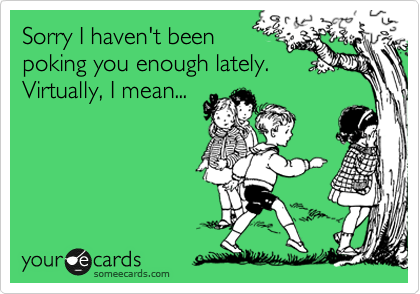Sorry I haven't been poking you enough lately. Virtually, I mean...