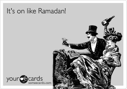 It's on like Ramadan!