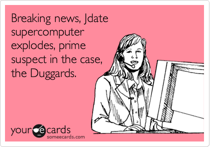 Breaking news, Jdate supercomputer explodes, prime suspect in the case, the Duggards.
