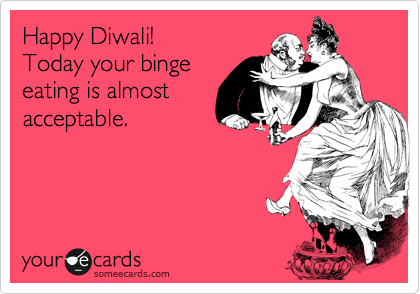 Happy diwali today your binge eating is almost acceptable other happy diwali today your binge eating is almost acceptable m4hsunfo