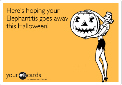 Here's hoping your Elephantitis goes away this Halloween!