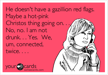 He doesn't have a gazillion red flags.  Maybe a hot-pink
