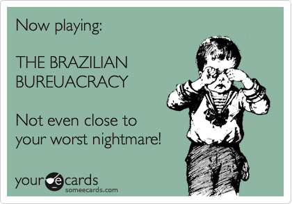 Now playing:   THE BRAZILIAN  BUREUACRACY   Not even close to  your worst nightmare!