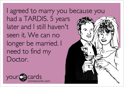 I agreed to marry you because you had a TARDIS. 5 years later and I still haven't seen it. We can no longer be married. I need to find my Doctor.