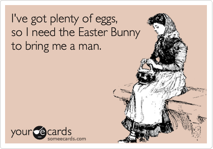 I've got plenty of eggs, 