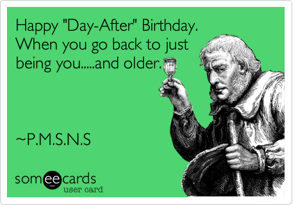"Happy ""Day-After"" Birthday. When you go back to just being you.....and older."
