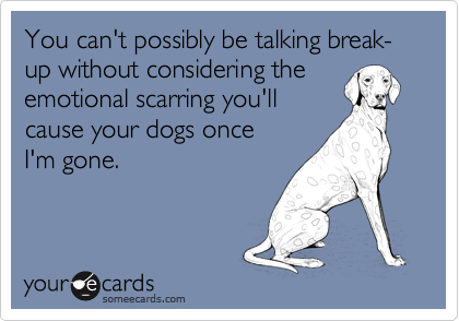 You can't possibly be talking break-up without considering the emotional scarring you'll cause your dogs once  I'm gone.