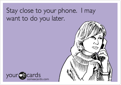 Stay close to your phone.  I may want to do you later.