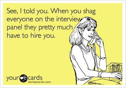 See, I told you. When you shag everyone on the interview panel they pretty much have to hire you.