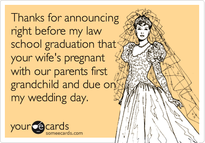 Thanks for announcing right before my law school graduation that your wife's pregnant with our parents first grandchild and due on my wedding day.