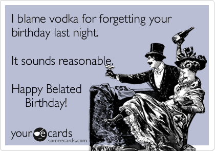 I blame vodka for forgetting your birthday last night.     It sounds reasonable.   Happy Belated      Birthday!