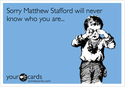 Sorry Matthew Stafford will never know who you are...