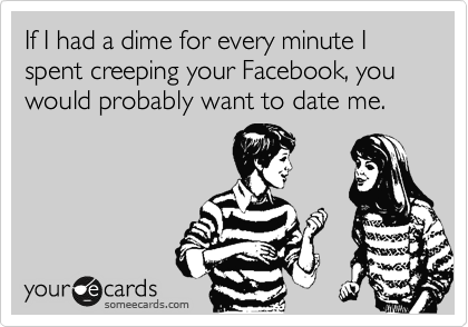 If I had a dime for every minute I spent creeping your Facebook, you would probably want to date me.