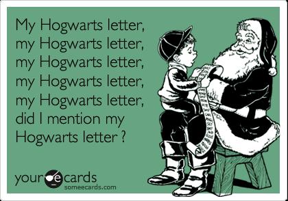 My Hogwarts letter, my Hogwarts letter, my Hogwarts letter, my Hogwarts letter, my Hogwarts letter, did I mentioned my Hogwarts letter ?
