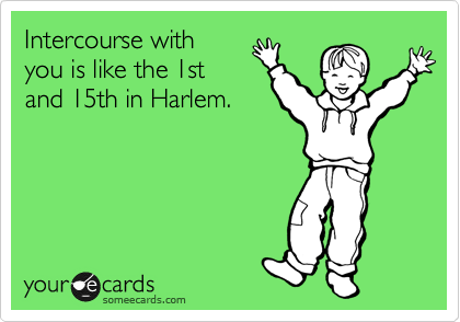 Intercourse with  you is like the 1st and 15th in Harlem.