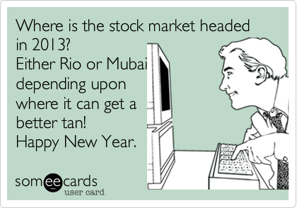 Where is the stock market headed in 2012? Either Rio or Mubai depending upon where it can get a better tan! Happy New Year.