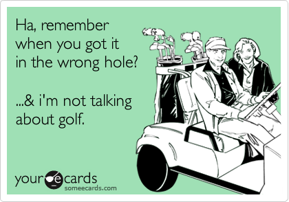 Ha, remember when you got it in the wrong hole?  ...& i'm not talking about golf.