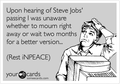Upon hearing of Steve Jobs'  passing I was unaware whether to mourn right away or wait two months for a better version...  (Rest iNPEACE)