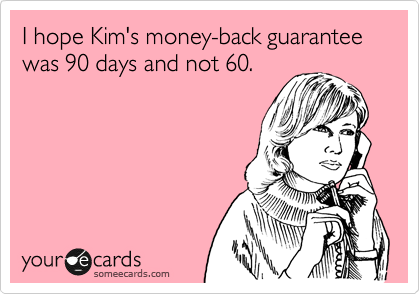 I hope Kim's money-back guarantee was 90 days and not 60.