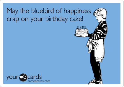 May the bluebird of happiness crap on your birthday cake!