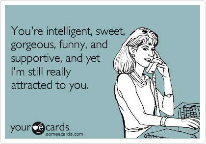 You're intelligent, sweet,  gorgeous, funny, and supportive, and yet  I'm still really attracted to you.