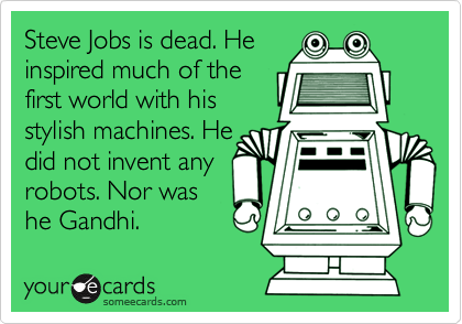 Steve Jobs is dead. He inspired much of the first world with his stylish machines. He did not invent any robots. Nor was he Gandhi.