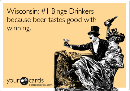 Wisconsin: %231 Binge Drinkers because beer tastes good with