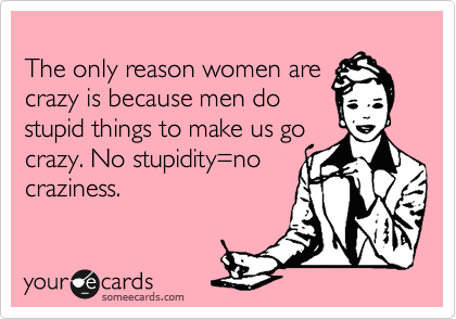 The only reason women are crazy is because men do stupid things to make us go crazy. No stupidity=no