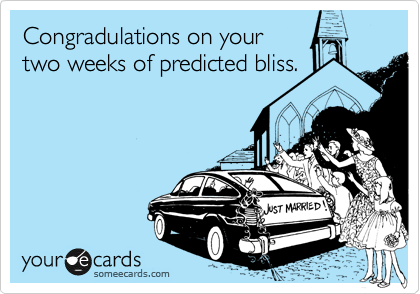 Congradulations on your two weeks of predicted bliss.