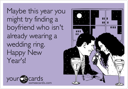 Maybe this year you might try finding a boyfriend who isn't already wearing a wedding ring. Happy New Year's!