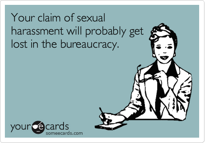 Your claim of sexual harassment will probably get lost in the bureaucracy.