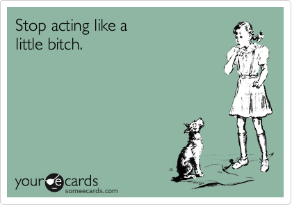 Stop acting like a little bitch.