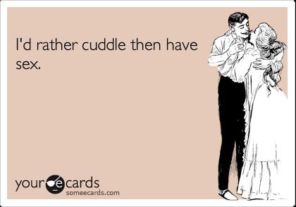 I'd rather cuddle then have sex.