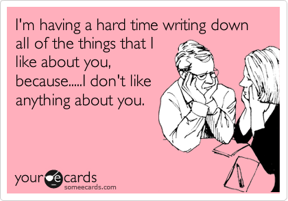I'm having a hard time writing down all of the things that I like about you, because.....I don't like anything about you.