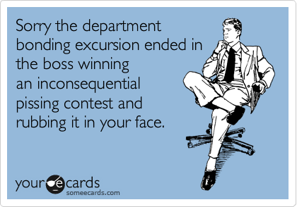 Sorry the department bonding excursion ended in the boss winning an inconsequential pissing contest and rubbing it in your face.