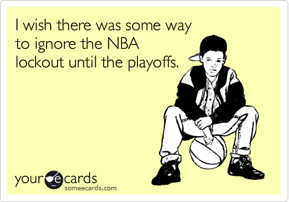 I wish there was some way to ignore the NBA lockout until the playoffs.