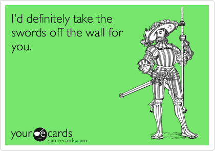 I'd definitely take the swords off the wall for you.