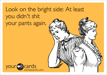 Look on the bright side: At least you didn't shit your pants again.