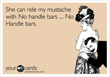 She can ride my mustache