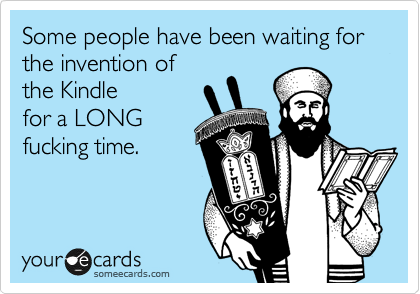 Some people have been waiting for the invention of  the Kindle for a LONG fucking time.