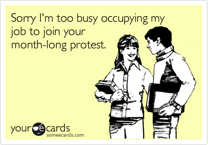 Sorry I'm too busy occupying my job to join your month-long protest.